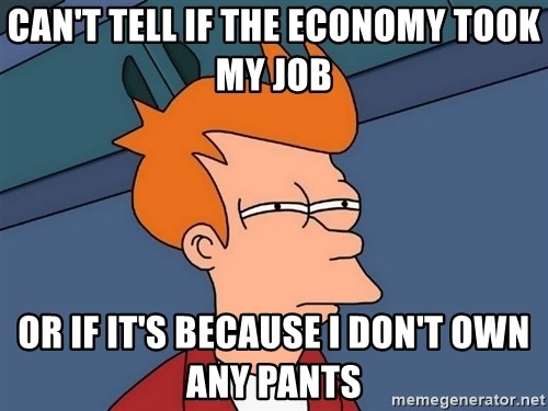 Futurama Fry - Can't tell if the EconoMy took my job Or if it's becAuse I don't own any pants