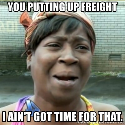 Ain't Nobody got time fo that - YOU PUTTING UP FREIGHT I AIN'T GOT TIME FOR THAT.