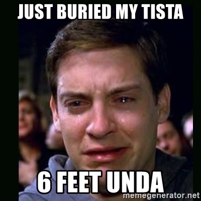 crying peter parker - JUST BURIED MY TISTA 6 FEET UNDA