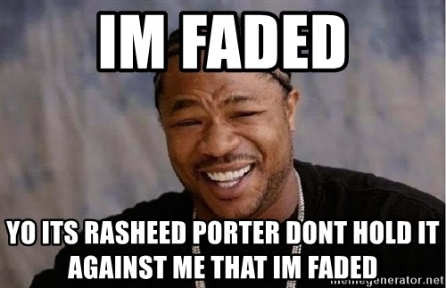 Yo Dawg - im faded yo its rasheed porter dont hold it against me that im faded