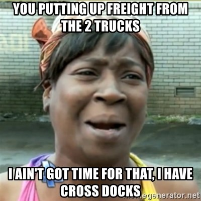 Ain't Nobody got time fo that - YOU PUTTING UP FREIGHT FROM THE 2 TRUCKS I AIN'T GOT TIME FOR THAT, I HAVE CROSS DOCKS