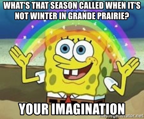 Spongebob - What's that season called when it's not winter in Grande prairie? Your imagination