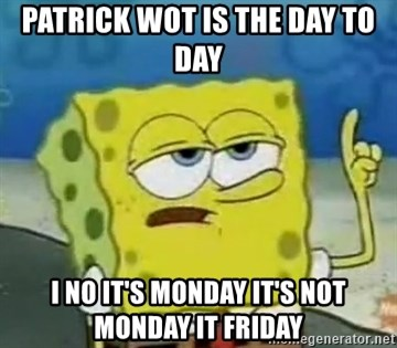 Tough Spongebob - PATRICK WOT IS THE DAY TO DAY I NO IT'S MONDAY IT'S NOT MONDAY IT FRIDAY