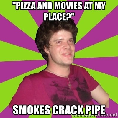 "Scumbag...Jack22 - ""PIZZA AND MOVIES AT MY PLACE?"" Smokes crack pipe"