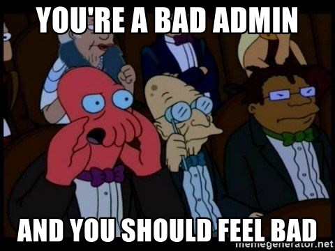 Zoidberg - you're a bad admin and you should feel bad