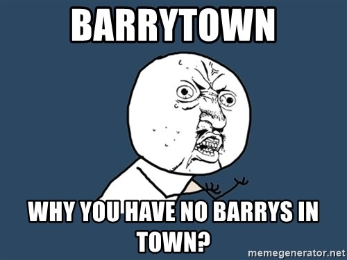 Y U No - Barrytown why you have no barrys in town?