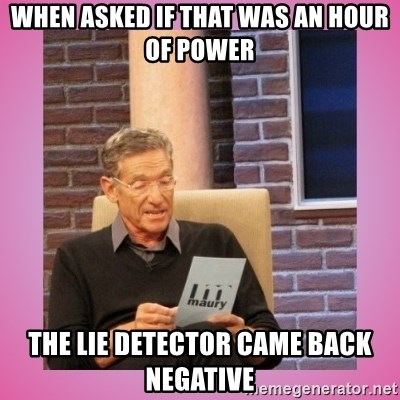 MAURY PV - When asked if that was an hour of power the lie detector came back negative