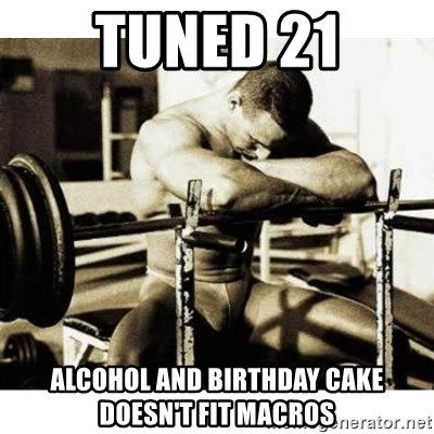 Sad Bodybuilder - Tuned 21 Alcohol and birthday cake doesn't fit macros