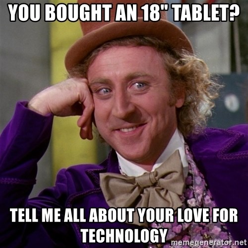 """Willy Wonka - You bought an 18"""" tablet? tell me all about your love for technology"""