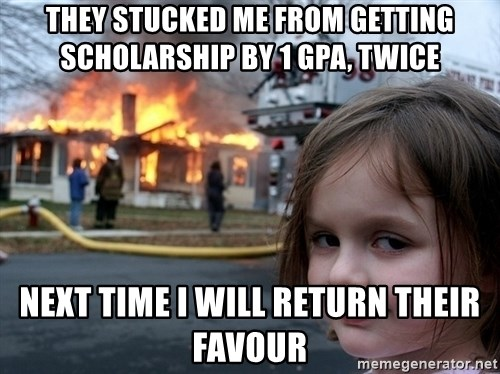 Disaster Girl - They stucked me from getting scholarship by 1 gpa, twice Next time i will return their favour
