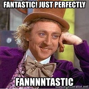 Willy Wonka - Fantastic! Just perfectly fannnntastic