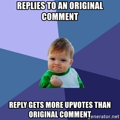 Success Kid - replies to an original comment reply gets more upvotes than original comment