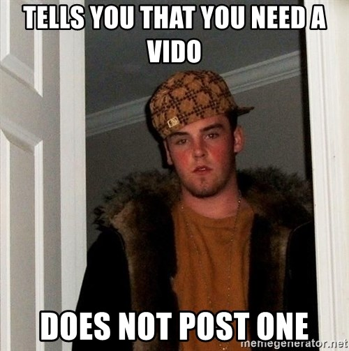 Scumbag Steve - Tells you that you need a vido Does not post one