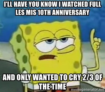 Tough Spongebob - I'll have you know I watched full Les mis 10th anniversary and only wanted to cry 2/3 of the time