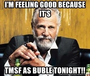 The Most Interesting Man In The World - I'm feeling good because it's TMSF as Buble tonight!!
