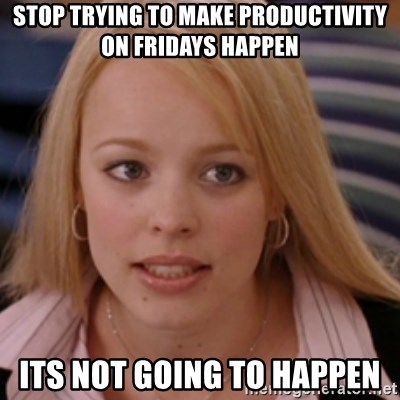 mean girls - StOp trying to make Productivity on Fridays happen Its not going to happen
