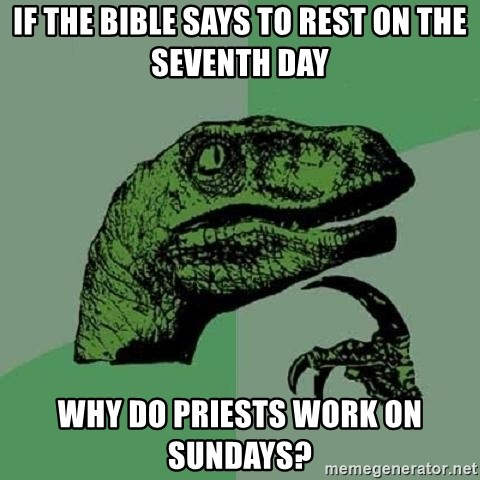 Philosoraptor - if the bible says to rest on the seventh day why do priests work on sundays?