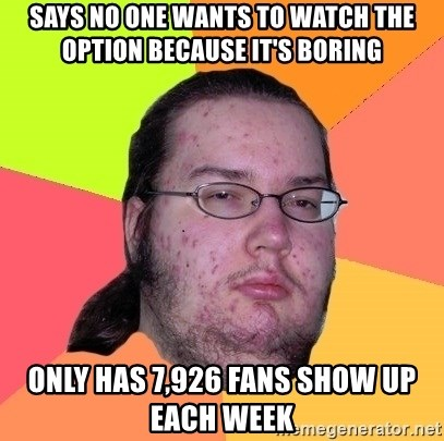 Butthurt Dweller - Says no one wants to watch the option because it's boring only has 7,926 fans show up each week