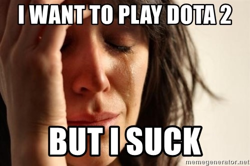 First World Problems - I Want to play dota 2 but ı suck