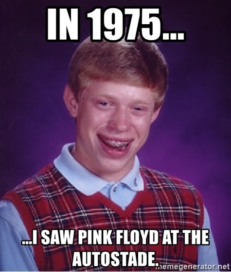 Bad Luck Brian - In 1975... ...I saw pink floyd at the autostade.