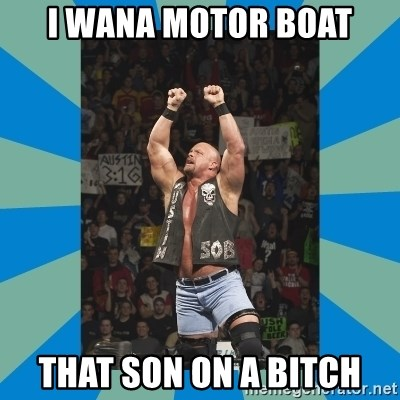 stone cold steve austin - i wana motor boat that son on a bitch