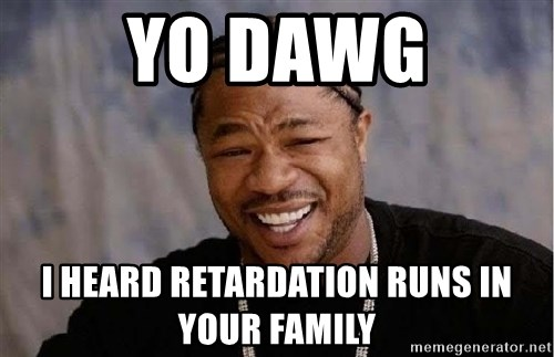 Yo Dawg - Yo dawg I heard retardation runs in your family