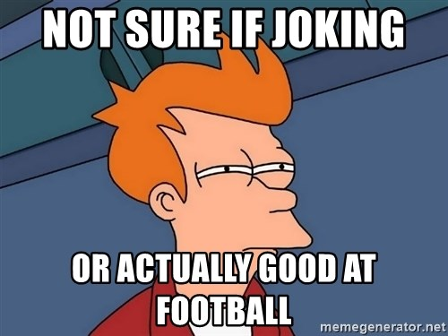 Futurama Fry - not sure if joking  or actually good at football