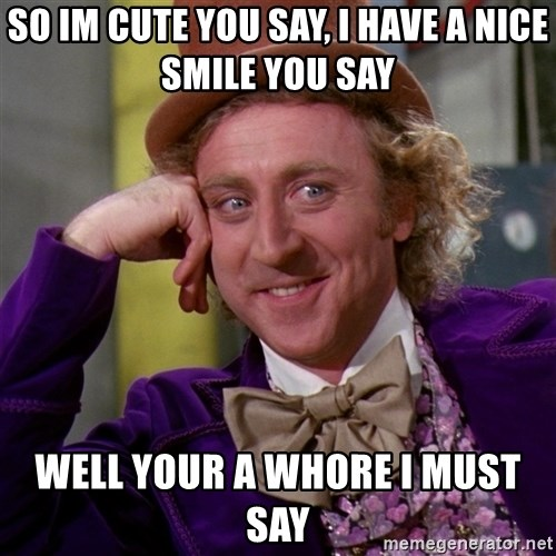 Willy Wonka - so im cute you say, i have a nice smile you say well your a whore i must say