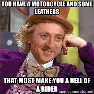 Willy Wonka - You have a motorcycle and some leathers That most make you a hell of a rider