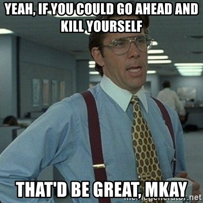 Yeah that'd be great... - Yeah, IF you could go ahead and kill yourself That'd be great, MKay