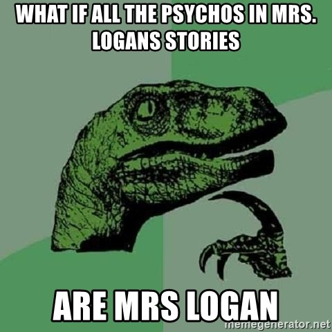 Philosoraptor - What if all the Psychos in mrs. logans stories are mrs Logan