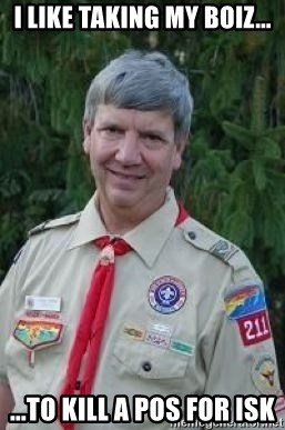 creepy boyscout leader - I LIKE TAKING MY BOIZ... ...TO KILL A POS FOR ISK