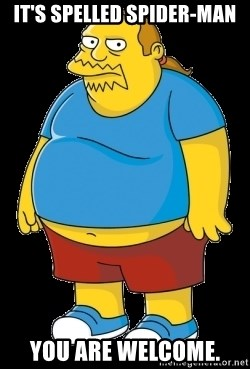 comic book guy - It's spelled spider-man You are welcome.