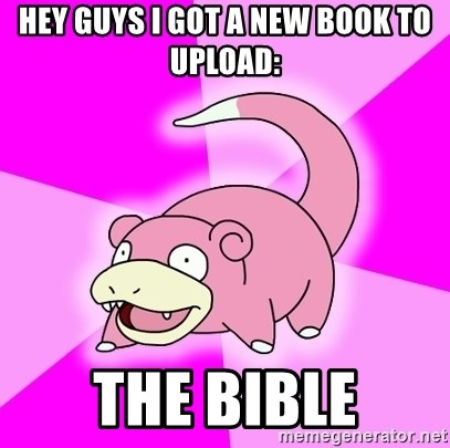 Slowpoke - HEY GUYS I GOT A NEW BOOK TO UPLOAD: THE BIBLE