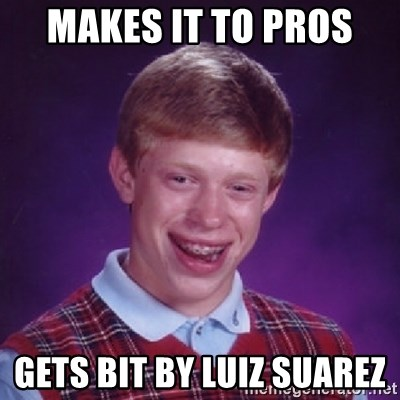Bad Luck Brian - MAKES IT TO PROS  GETS BIT BY LUIZ SUAREZ