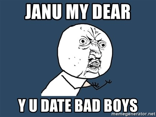 Y U No - JaNu my dear  Y U DATE BAD BOYS