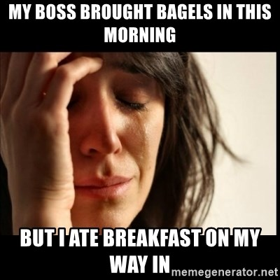 First World Problems - my boss brought bagels in this morning but i ate breakfast on my way in