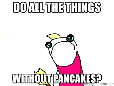 X ALL THE THINGS - do all the things without pancakes?