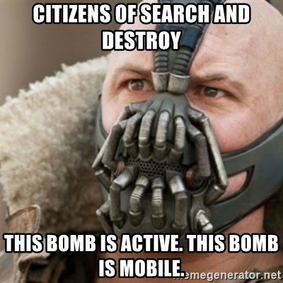 Bane - CITIZENS OF SEARCH AND DESTROY THIS BOMB IS ACTIVE. THIS BOMB IS MOBILE.