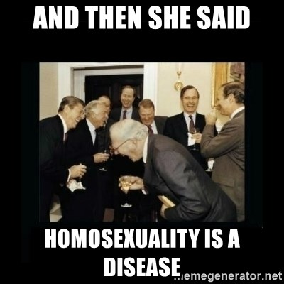 Rich Men Laughing - And then she said homosexuality is a disease