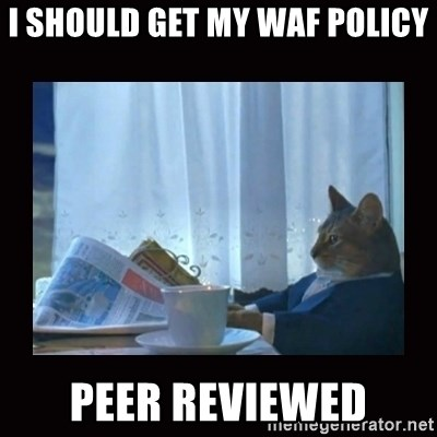 i should buy a boat cat - I should get my WAF policy peer reviewed
