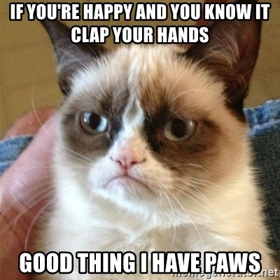 Grumpy Cat  - If you're happy and you know it clap your hands Good thing I have paws