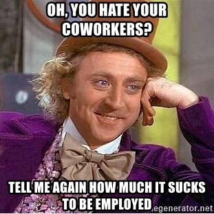 Willy Wonka - Oh, you hate your coworkers? Tell me again how much it sucks to be employed