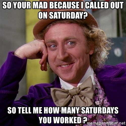 Willy Wonka - So your mad because i called out on saturday? so tell me how many saturdays you worked ?