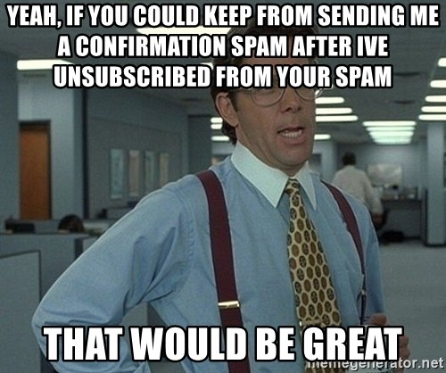 Office Space That Would Be Great - Yeah, if you could keep from sending me a confirmation spam after ive unsubscribed from your spam that would be great