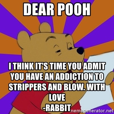 Skeptical Pooh - dear pooh i think it's time you admit you have an addiction to strippers and blow. with love                                                                                           -rabbit