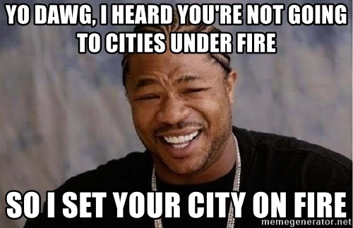 Yo Dawg - yo dawg, i heard you're not going to cities under fire so i set your city on fire