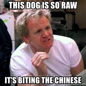 Gordon Ramsay - this dog is so raw it's biting the Chinese