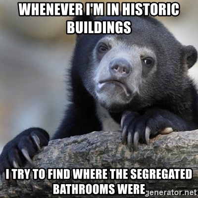 Confession Bear - whenever i'm in historic buildings i try to find where the segregated bathrooms were