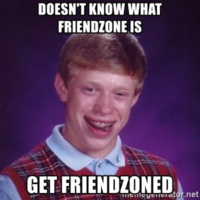 Bad Luck Brian - DOESN'T KNOW WHAT FRIENDZONE IS GET FRIENDZONED